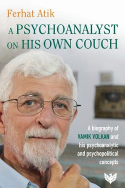 Ferhat Atik, A Psychoanalyst on His Own Couch: A Biography of Vamik Volkan and His Psychoanalytic and Psychopolitical Concepts